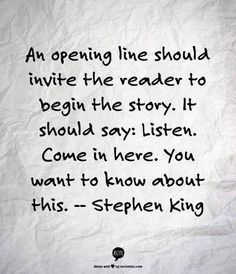 An opening line should invite the reader to begin the story. It should say: Listen. - Stephen King Writer quotes, quotes for writers, writing inspiration. Book Writing Tips, Writing Help, Writing Prompts, Writing Ideas, Writer Quotes, Book Quotes, Quotes On Writing, Creative Writing Quotes, Writing Quotes Inspirational