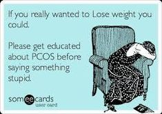 """""""If You Wanted To Lose Weight You Could"""" Please Get Educated About PCOS Before Saying Something Stupid...... If people only knew how hard it is with PCOS. Some People are so Insensitive."""