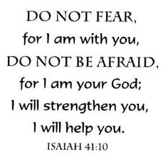 DO NOT FEAR for I am with you, DO NOT be afraid for I am your God; I will strengthen you, I will help you. Isiah 41:10