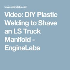 Video: DIY Plastic Welding to Shave an LS Truck Manifold - EngineLabs