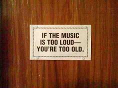 if the music is too loud - you're too old!