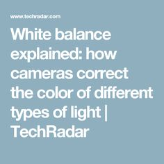 White balance explained: how cameras correct the color of different types of light | TechRadar