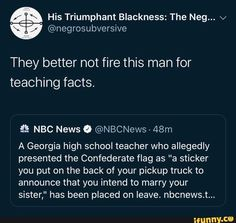 "& His Triumphant Blackness: The Neg. v W They better not fire this man for teaching facts. & NBC News º - A Georgia high school teacher who allegedly presented the Confederate flag as ""a sticker you put on the back of your p Funny School Memes, School Humor, Confederate Flag, Life Choices, Marry You, Nbc News, Allegedly, Funny Facts, This Man"