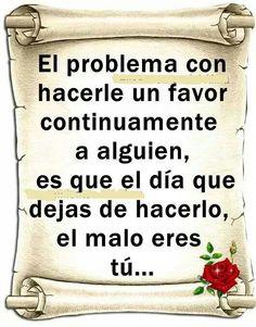 """""""El problema con hacerle un favor continuamente a alguien, es que el día que dejas de hacerlo, el malo eres tú."""""""