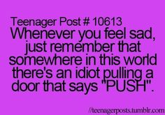 whenever you feel sad just remember that somewhere in this world theres an idiot pulling a door that says push Teen Posts, Teenager Posts, Feeling Sad, How Are You Feeling, Have A Laugh, Awkward Moments, Funny Posts, Relatable Posts, Girl Humor