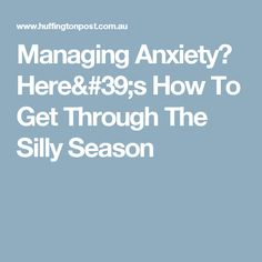 Managing Anxiety? Here's How To Get Through The Silly Season