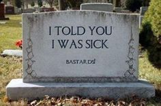 A popular cemetery tombstone message.  ;-)