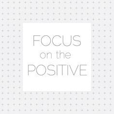 focus on the positive! #positivity