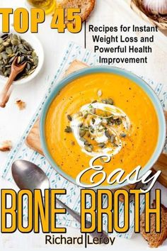 EASY BONE BROTH: TOP 45 Recipes For Instant Weight Loss And Powerful Health Improvement.