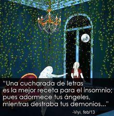 """""""Una cucharada de letras es la mejor receta para el insomnio; pues adormece tus ángeles, mientras destraba tus demonios...""""Viyi"""