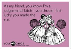 As my friend, you know I'm a judgemental bitch - you should feel lucky you made the cut.