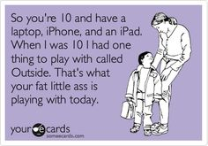 Funny Family Ecard: So you're 10 and have a laptop, iPhone, and an iPad. When I was 10 I had one thing to play with called Outside. That's what your fat little ass is playing with today.