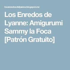 Los Enredos de Lyanne: Amigurumi Sammy la Foca [Patrón Gratuito]