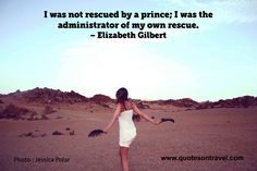Elizabeth Gilbert Quote –  I was not rescued by a prince… #travelquote #romance