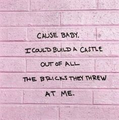 """""""...cause baby, I could build a castle out of all of the bricks they threw at me."""""""