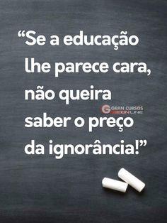 Não queira saber o preço da ignorância.