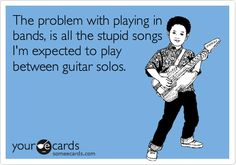 The problem with playing in bands, is all the stupid songs I'm expected to play between guitar solos.
