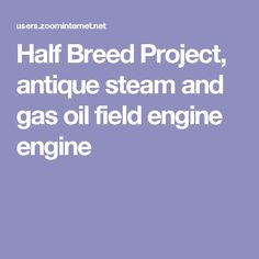 Half Breed Project, antique steam and gas oil field engine engine