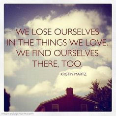 """We lose ourselves in the things we love. We find ourselves there, too."""