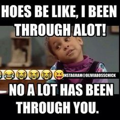 """Hoes be like, I've been through a lot! Noooo alot has been through you..""  I couldn't stop laughing when I saw this... Just had to share!"
