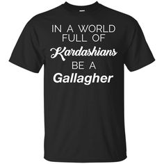 In a world full of kardashians be a gallagher t-shirt hoodie