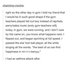 Actually me. When we do the mile on gym imma bring my phone (cuz we're allowed to listen to music when we run the mile) and just blast Fall Out Boy and Panic! And scream the lyrics that nobody else can here cuz earbuds and crap and look stupid