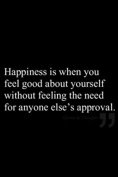 Happiness Is When You Feel Good About Yourself Without Feeling The Need For Anyone Elses Approvalrefpinp Nn