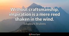 Without craftsmanship, inspiration is a mere reed shaken in the wind. - Johannes Brahms #brainyquote #QOTD #inspiration #craftsmanship Einstein, Brainy Quotes, Me Quotes, Poor Quotes, People Quotes, Motivational Quotes, Inspirational Quotes, Intj, Attraction