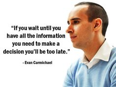 """""""If you wait until you have all the information you need to make a decision you'll be too late."""" - Evan Carmichael - More Evan Carmichael at http://www.evancarmichael.com/"""