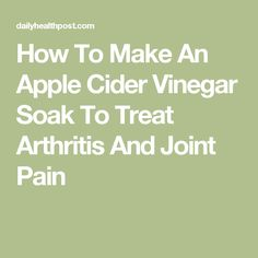 How To Make An Apple Cider Vinegar Soak To Treat Arthritis And Joint Pain