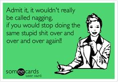 Admit it, it wouldn't really be called nagging, if you would stop doing the same stupid shit over and over and over again!!