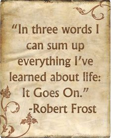 In 3 words I can sum up everything I've learned about life, it goes on...Robert Frost Quote