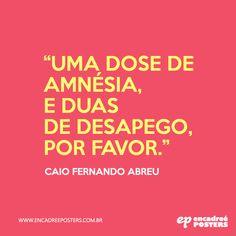 """""""Uma dose de amnésia, e dias de desapego, por favor"""" - Caio Fernando de Abreu. www.encadreeposters.com.br"""