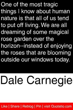 Dale Carnegie - One of the most tragic things I know about human nature is that all of us tend to put off living. We are all dreaming of some magical rose garden over the horizon--instead of enjoying the roses that are blooming outside our windows today. #quotations #quotes