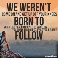 We weren't born to follow, come on and get up off your knees, when life is a bitter pill to swallow, you gotta hold on to what you believe -We weren't born to follow by Bon Jovi. I love this quote so much, it gives me hope!