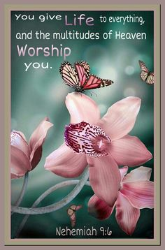 You give life to everything, and the multitudes of Heaven Worship You.  Nehemiah 9:6