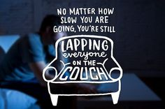 7. No matter how slow you're going, you're still lapping everyone on the couch.