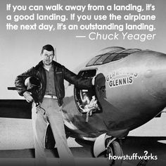 """""""If you can walk away from a landing, it's a good landing."""" — Chuck Yeager (born February13,1923)"""