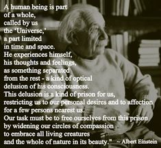 #Albert Einstein #a human being is part of a whole, called the universe. he experiences himelf, his thoughts and feelings as somtehing separated from the rest, an optical delusion of his consciousness, restricting us to our personal desires and to affection for a few persons nearest us. Our task must be to widening our circles of compassion to embrace all living creatures and the whole of nature in its beauty. #oneness