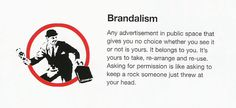 Brandalism Manifiesto Definition: Any advertisement in public space that gives you no choice whether you see it  or not is yours. It belongs to you. Ot´s yours to take, re-arrange and re-use. Asking for permission is like asking to keep a rock someone just threw at your head.