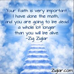 """Your faith is very important. I have done the math, and you are going to be dead a whole lot longer than you will be alive.""-Zig Ziglar http://budurl.com/SBD87062"