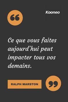Ce que vous faites aujourd'hui peut impacter tous vos demains. RALPH MARSTON #Motivation #Citations #Ecommerce #Kooneo #venteenligne #achatenligne Vendez en ligne avec Kooneo > www.kooneo.com