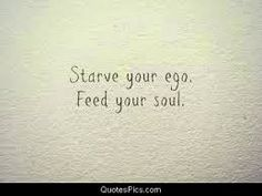 Jenny's Living Space: Mantra for Today: Starve your ego. Feed your soul....