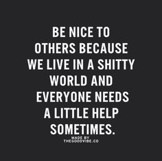 Be nice to others because we live in a shitty world and everyone needs a little help sometimes