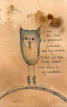 I am the Owl of glamorous footwear and leg warmers. I own far too many shoes and disco is my weakness.  It's raining men! Won't you take me to Funky Town? ~ Jilly Henderson