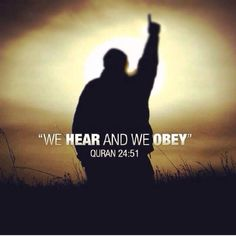 "Qur'an an-Nur (Light) 24:51:  The answer of the Believers, when summoned to Allah and His Messenger, in order that He may judge between them, is no other than this: they say, ""We hear and we obey"": it is such as these that will attain felicity."