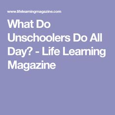 What Do Unschoolers Do All Day? - Life Learning Magazine