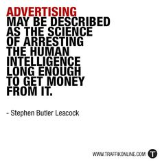 """Advertising may be described as the science of arresting the human intelligence long enough to get money from it."" - Stephen Butler Leacock"