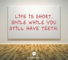 "life-is-short-quote. Reminds me of when I was a girl and as she dropped her dentures into the glass on her bedside table, I asked my grandma ""why are you putting your teeth in there?"""