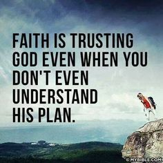 Faith is trusting God even when you don't understand his plan.